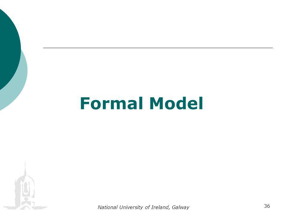 National University of Ireland, Galway 36 Formal Model