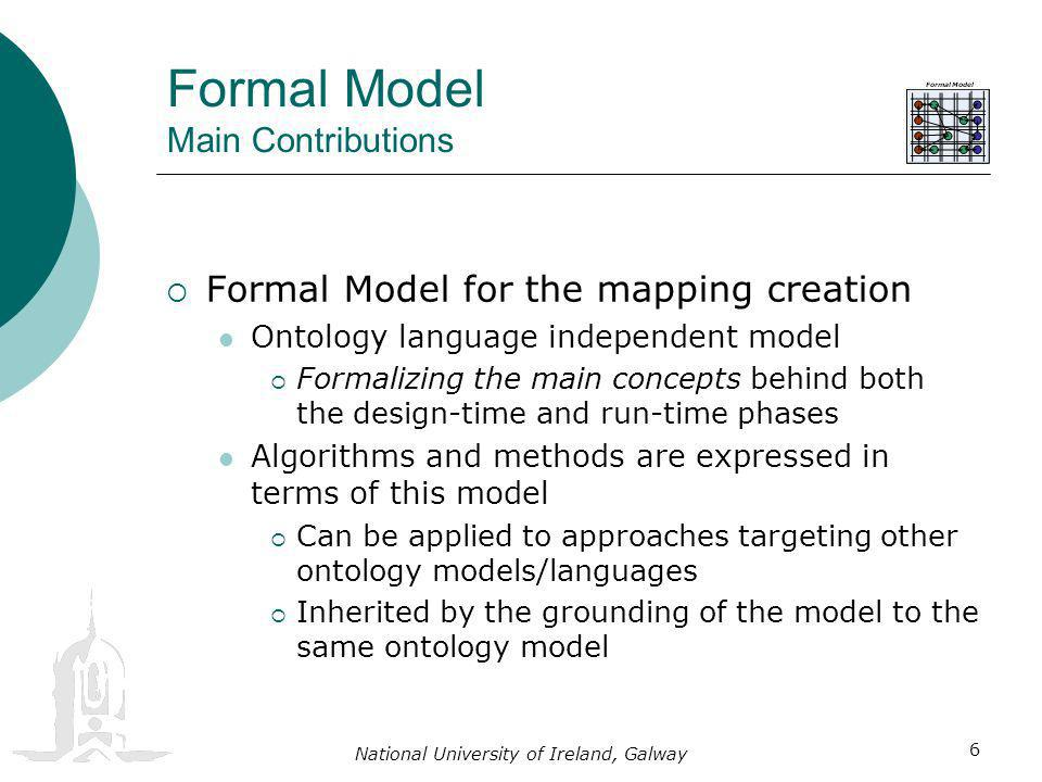 National University of Ireland, Galway 6 Formal Model Main Contributions Formal Model for the mapping creation Ontology language independent model Formalizing the main concepts behind both the design-time and run-time phases Algorithms and methods are expressed in terms of this model Can be applied to approaches targeting other ontology models/languages Inherited by the grounding of the model to the same ontology model