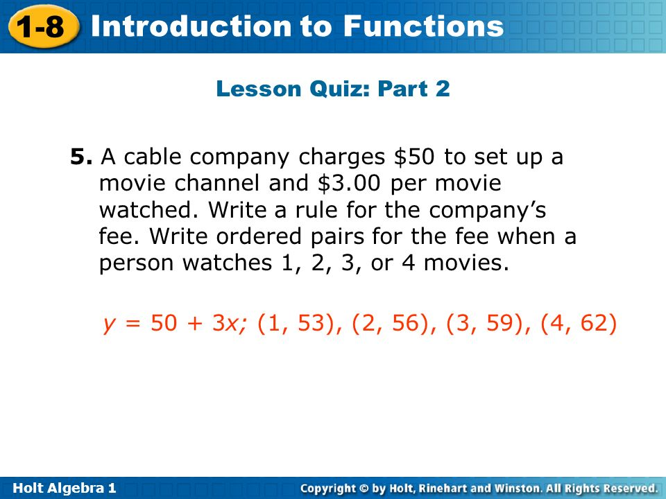 Holt Algebra 1 1-8 Introduction to Functions Lesson Quiz: Part 2 5. A cable company charges $50 to set up a movie channel and $3.00 per movie watched.