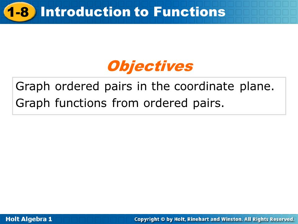 Holt Algebra 1 1-8 Introduction to Functions Graph ordered pairs in the coordinate plane. Graph functions from ordered pairs. Objectives