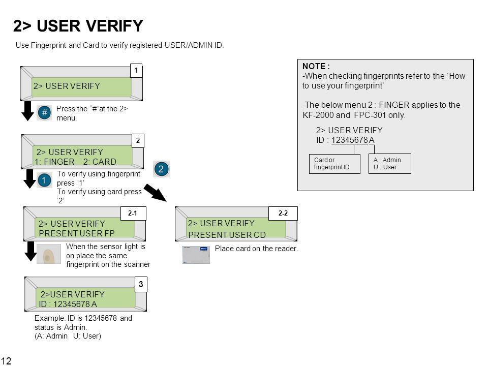 12 2> USER VERIFY Use Fingerprint and Card to verify registered USER/ADMIN ID. 2> USER VERIFY 1 Press the #at the 2> menu. 2> USER VERIFY 1: FINGER 2: