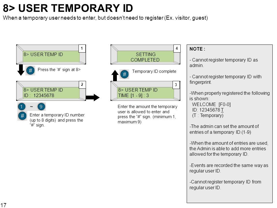 17 8> USER TEMPORARY ID When a temporary user needs to enter, but doesnt need to register (Ex. visitor, guest) 8> USER TEMP ID Press the # sign at 8>