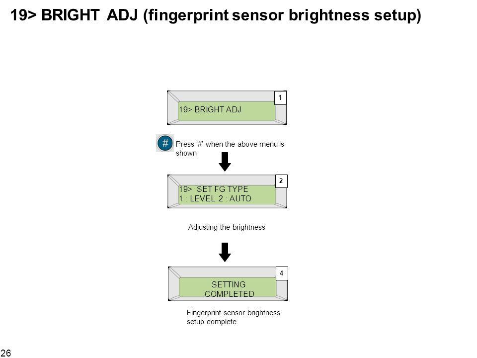 26 19> BRIGHT ADJ (fingerprint sensor brightness setup) 19> BRIGHT ADJ SETTING COMPLETED Fingerprint sensor brightness setup complete 19> SET FG TYPE