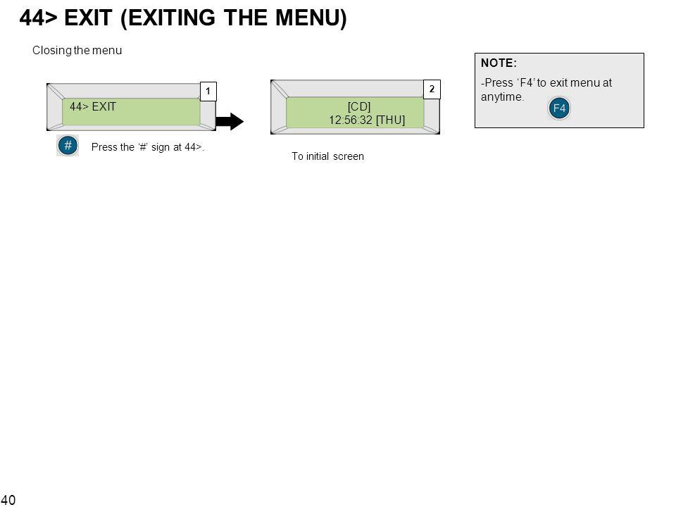 40 44> EXIT (EXITING THE MENU) [CD] 12:56:32 [THU] Closing the menu NOTE: -Press F4 to exit menu at anytime. 44> EXIT Press the # sign at 44>. 1 2 To
