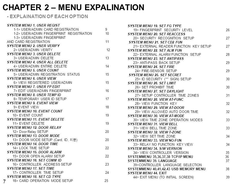 7 CHAPTER 2 – MENU EXPALINATION - EXPLAINATION OF EACH OPTION SYSTEM MENU 1. USER REGIST 1-1> USER/ADMIN CARD REGISTRATION 9 1-2> USER/ADMIN FINGERPRI