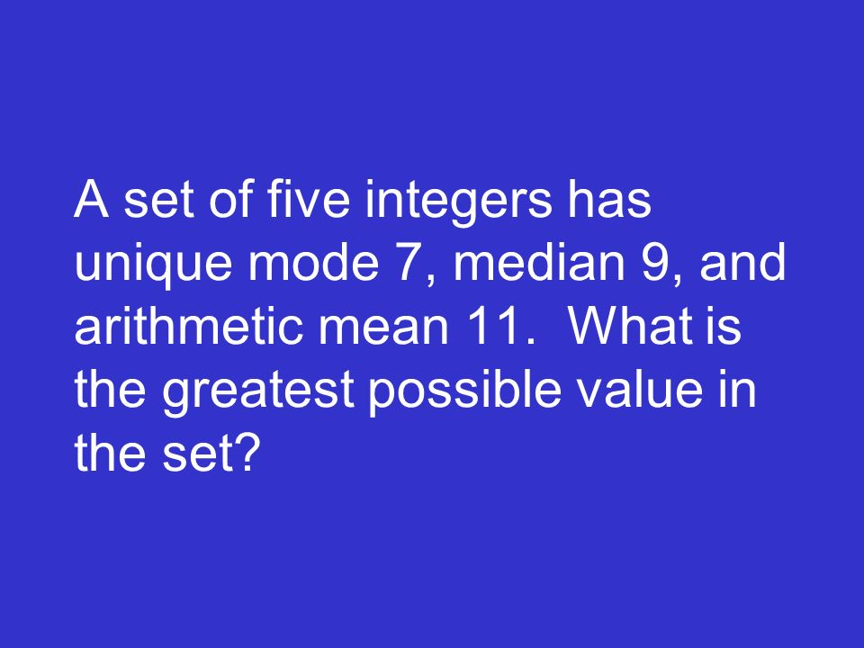 A set of five integers has unique mode 7, median 9, and arithmetic mean 11. What is the greatest possible value in the set?