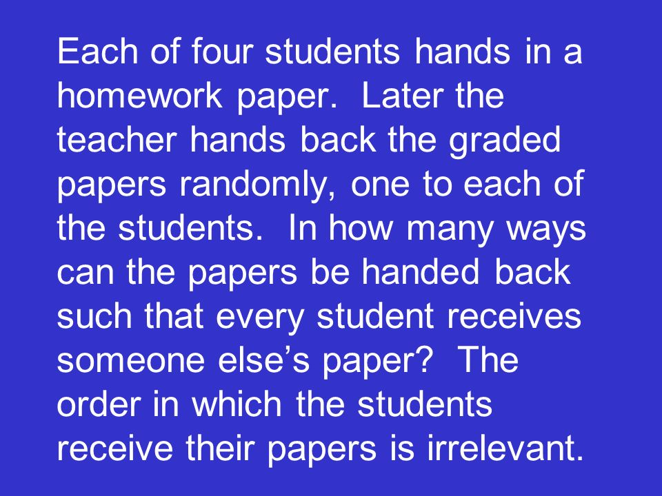Each of four students hands in a homework paper. Later the teacher hands back the graded papers randomly, one to each of the students. In how many way