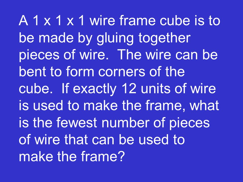 A 1 x 1 x 1 wire frame cube is to be made by gluing together pieces of wire. The wire can be bent to form corners of the cube. If exactly 12 units of