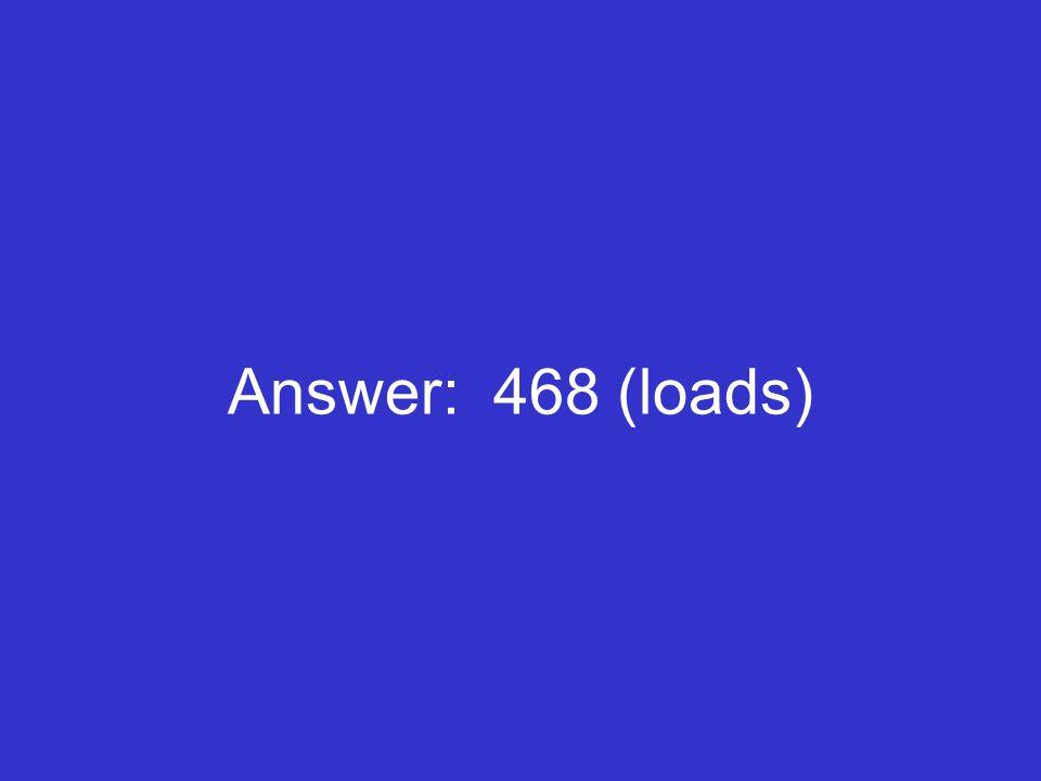 Answer: 468 (loads)