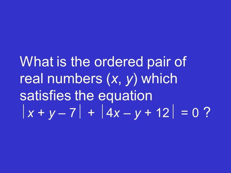 What is the ordered pair of real numbers (x, y) which satisfies the equation x + y – 7 + 4x – y + 12 = 0 ?