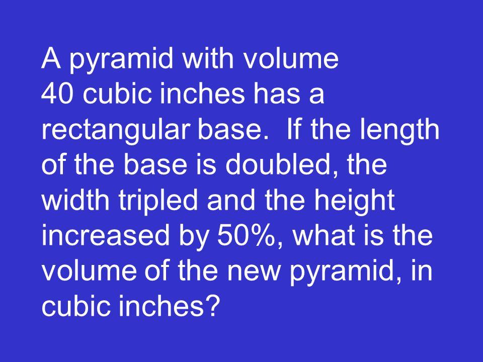 A pyramid with volume 40 cubic inches has a rectangular base. If the length of the base is doubled, the width tripled and the height increased by 50%,