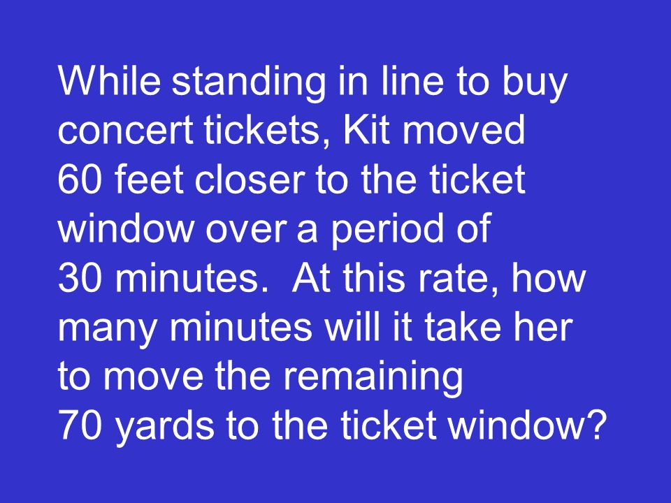 While standing in line to buy concert tickets, Kit moved 60 feet closer to the ticket window over a period of 30 minutes. At this rate, how many minut
