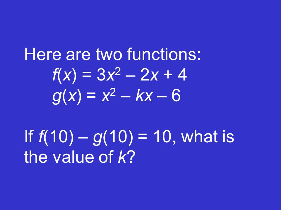 Here are two functions: f(x) = 3x 2 – 2x + 4 g(x) = x 2 – kx – 6 If f(10) – g(10) = 10, what is the value of k?