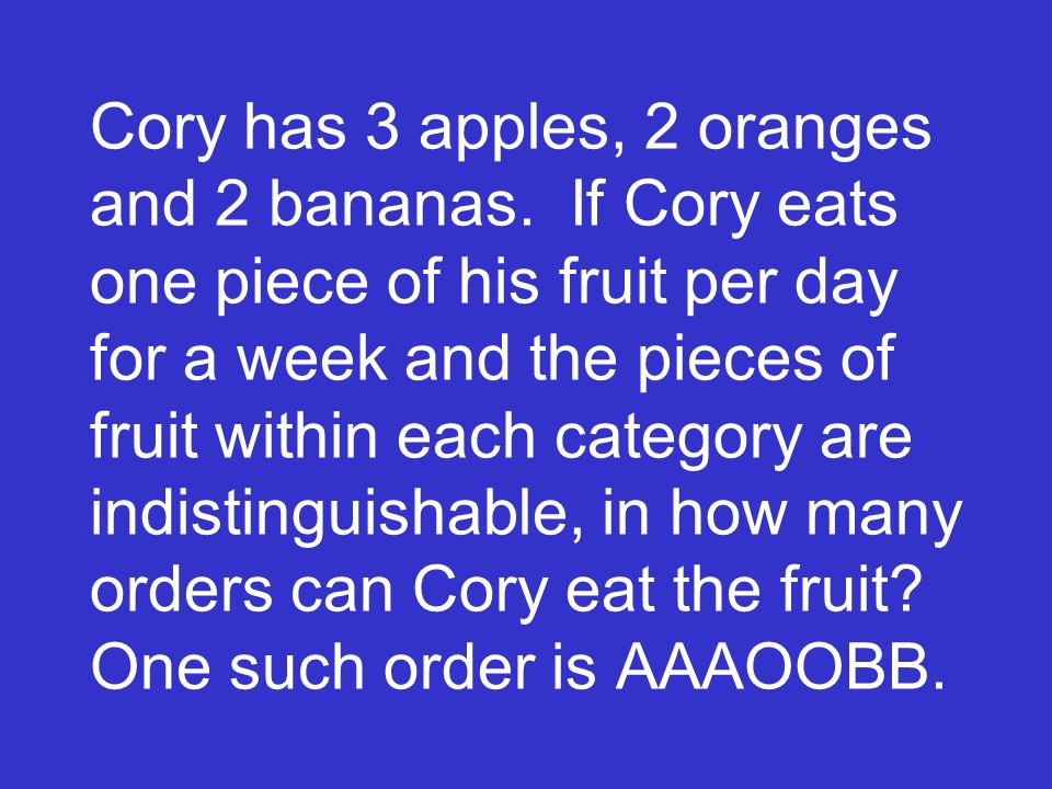 Cory has 3 apples, 2 oranges and 2 bananas. If Cory eats one piece of his fruit per day for a week and the pieces of fruit within each category are in
