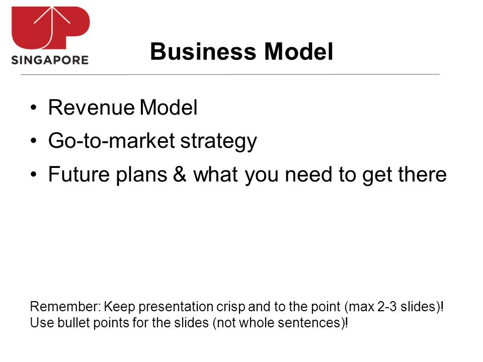 Revenue Model Go-to-market strategy Future plans & what you need to get there Business Model Remember: Keep presentation crisp and to the point (max 2