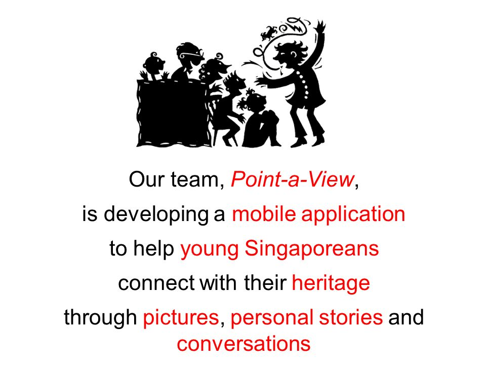 Our team, Point-a-View, is developing a mobile application to help young Singaporeans connect with their heritage through pictures, personal stories a