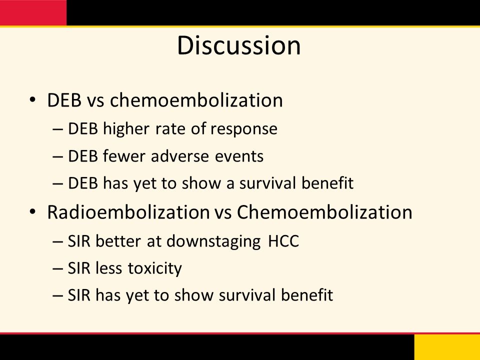 Discussion DEB vs chemoembolization – DEB higher rate of response – DEB fewer adverse events – DEB has yet to show a survival benefit Radioembolizatio