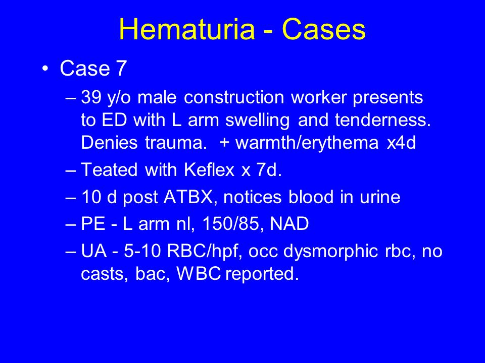 Hematuria - Cases Case 7 –39 y/o male construction worker presents to ED with L arm swelling and tenderness. Denies trauma. + warmth/erythema x4d –Tea