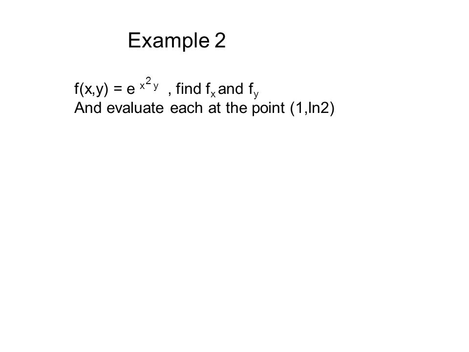 f(x,y) = e x y, find f x and f y And evaluate each at the point (1,ln2) 2 Example 2