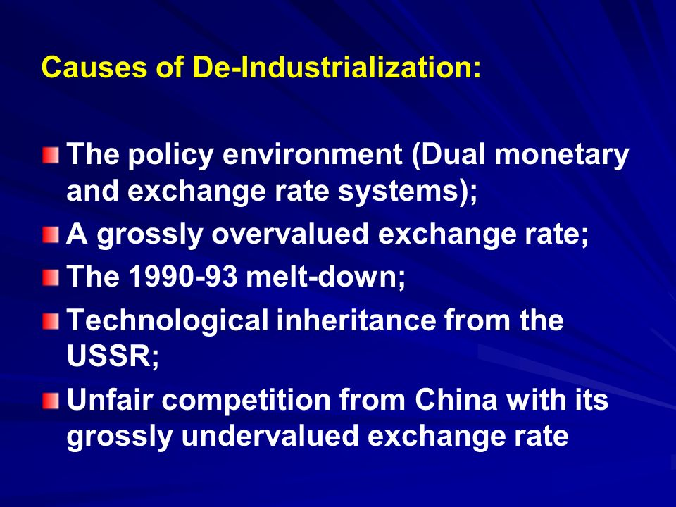 Causes of De-Industrialization: The policy environment (Dual monetary and exchange rate systems); A grossly overvalued exchange rate; The 1990-93 melt-down; Technological inheritance from the USSR; Unfair competition from China with its grossly undervalued exchange rate