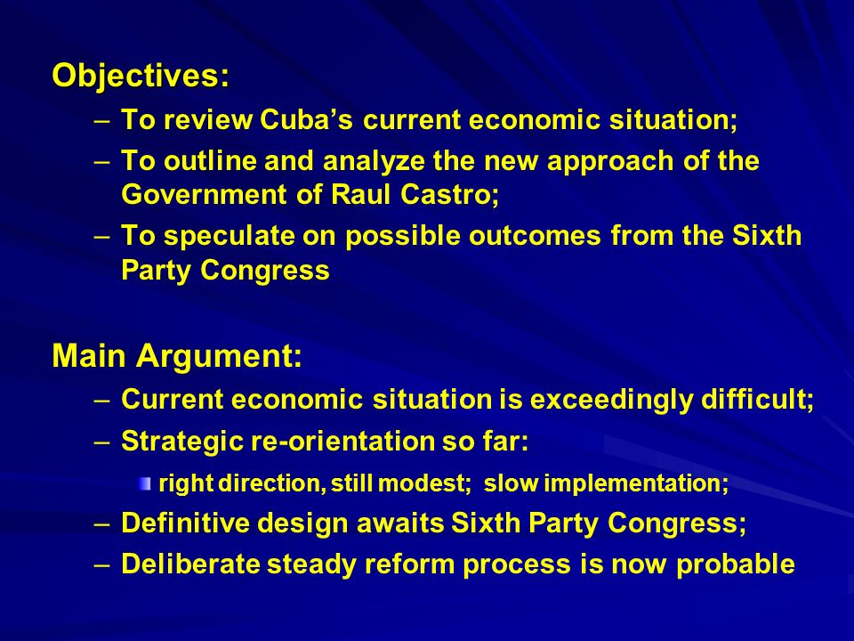 Objectives: – –To review Cubas current economic situation; – –To outline and analyze the new approach of the Government of Raul Castro; – –To speculate on possible outcomes from the Sixth Party Congress Main Argument: – –Current economic situation is exceedingly difficult; – –Strategic re-orientation so far: right direction, still modest; slow implementation; – –Definitive design awaits Sixth Party Congress; – –Deliberate steady reform process is now probable
