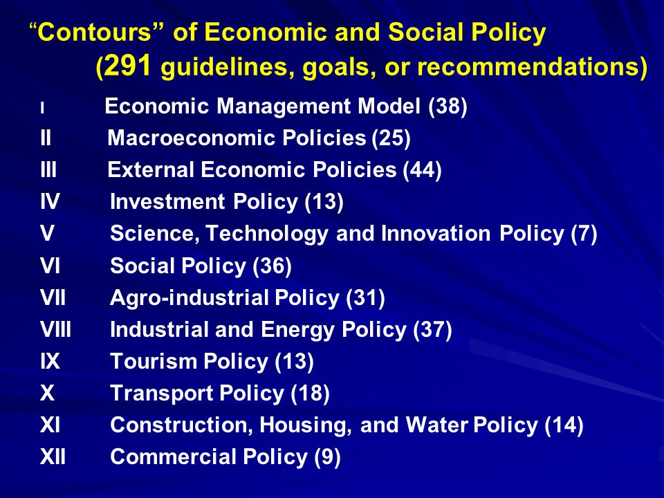 Contours of Economic and Social Policy ( 291 guidelines, goals, or recommendations) I Economic Management Model (38) II Macroeconomic Policies (25) III External Economic Policies (44) IV Investment Policy (13) V Science, Technology and Innovation Policy (7) VI Social Policy (36) VII Agro-industrial Policy (31) VIII Industrial and Energy Policy (37) IX Tourism Policy (13) X Transport Policy (18) XI Construction, Housing, and Water Policy (14) XII Commercial Policy (9)