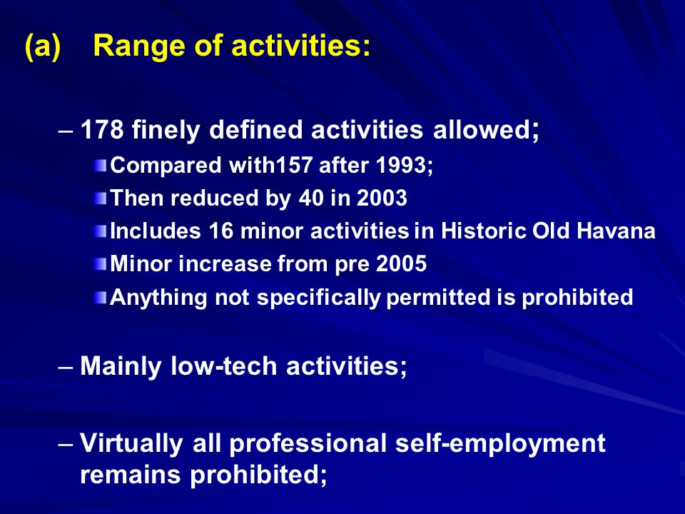 (a) Range of activities: – –178 finely defined activities allowed ; Compared with157 after 1993; Then reduced by 40 in 2003 Includes 16 minor activities in Historic Old Havana Minor increase from pre 2005 Anything not specifically permitted is prohibited – –Mainly low-tech activities; – –Virtually all professional self-employment remains prohibited;