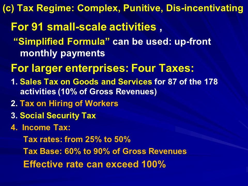 (c) Tax Regime: Complex, Punitive, Dis-incentivating For 91 small-scale activities, Simplified Formula can be used: up-front monthly payments For larger enterprises: Four Taxes: 1.
