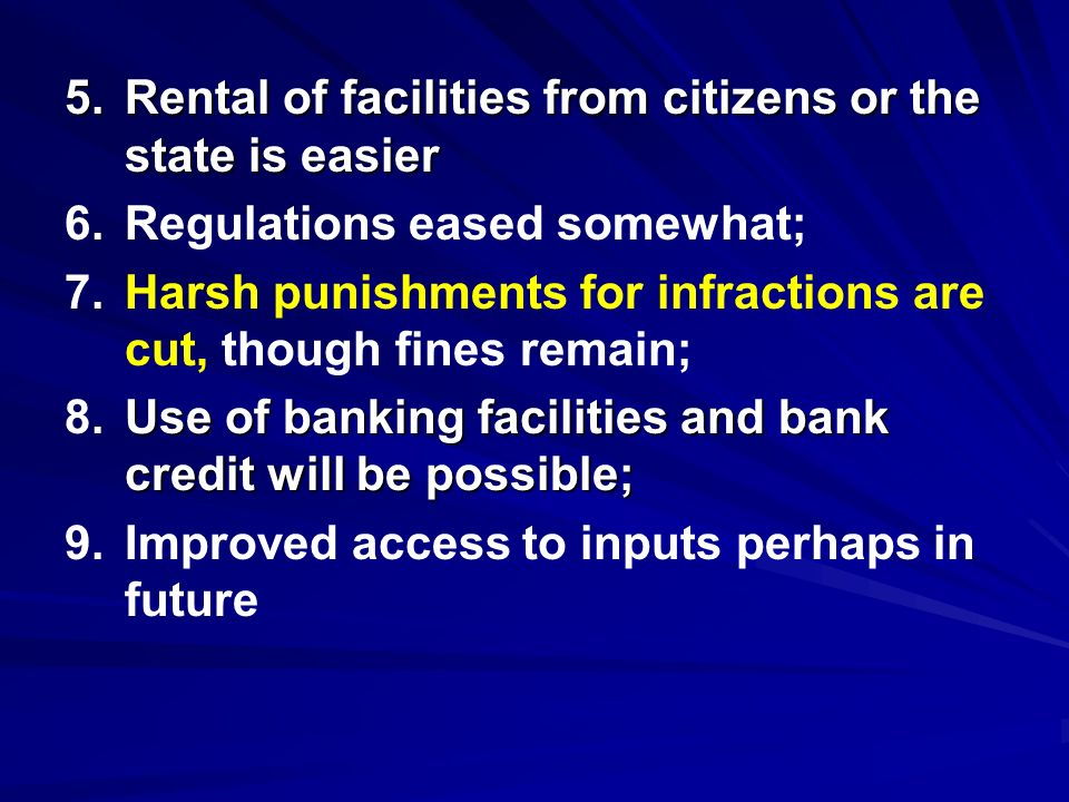 5.Rental of facilities from citizens or the state is easier 6.Regulations eased somewhat; 7.Harsh punishments for infractions are cut, though fines remain; Use of banking facilities and bank credit will be possible; 8.Use of banking facilities and bank credit will be possible; 9.Improved access to inputs perhaps in future