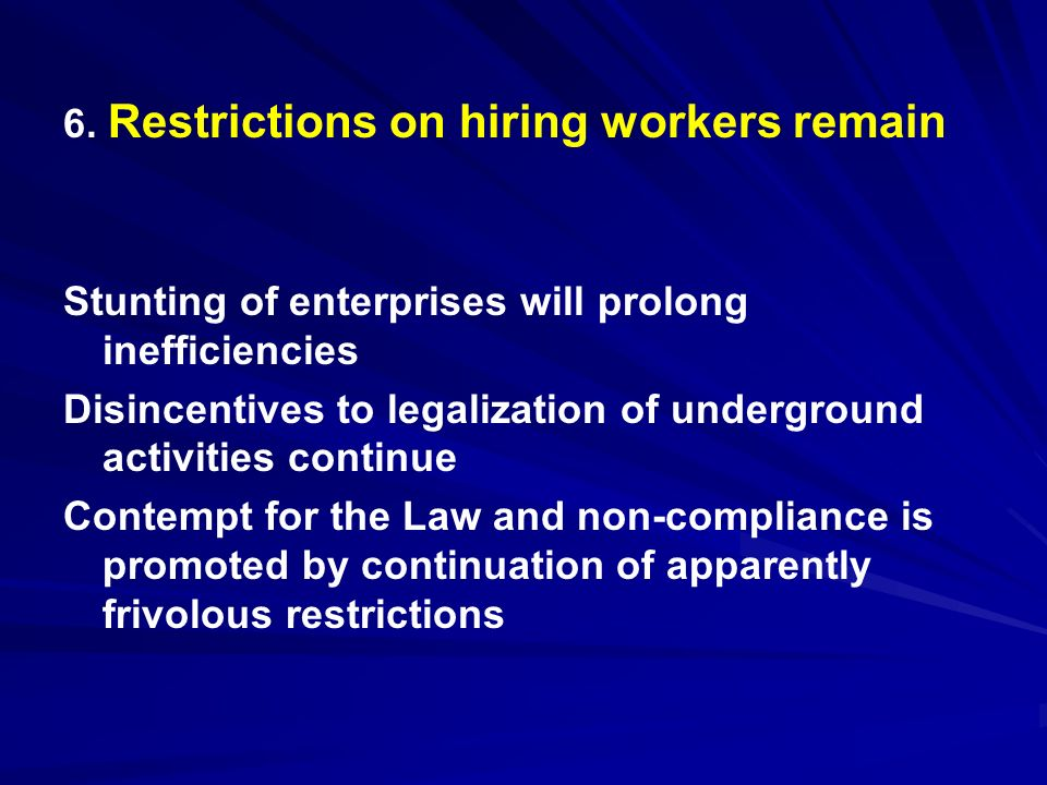 6. Restrictions on hiring workers remain Stunting of enterprises will prolong inefficiencies Disincentives to legalization of underground activities c