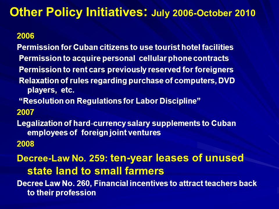 Other Policy Initiatives : July 2006-October 2010 2006 Permission for Cuban citizens to use tourist hotel facilities Permission to acquire personal cellular phone contracts Permission to rent cars previously reserved for foreigners Relaxation of rules regarding purchase of computers, DVD players, etc.