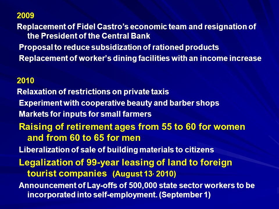 2009 Replacement of Fidel Castros economic team and resignation of the President of the Central Bank Proposal to reduce subsidization of rationed products Replacement of workers dining facilities with an income increase 2010 Relaxation of restrictions on private taxis Experiment with cooperative beauty and barber shops Markets for inputs for small farmers Raising of retirement ages from 55 to 60 for women and from 60 to 65 for men Liberalization of sale of building materials to citizens Legalization of 99-year leasing of land to foreign tourist companies (August 13, 2010) Announcement of Lay-offs of 500,000 state sector workers to be incorporated into self-employment.