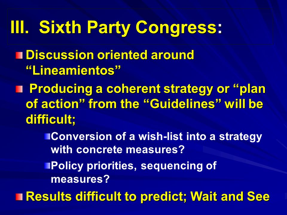 III.Sixth Party Congress: Discussion oriented around Lineamientos Producing a coherent strategy or plan of action from the Guidelines will be difficult; Producing a coherent strategy or plan of action from the Guidelines will be difficult; Conversion of a wish-list into a strategy with concrete measures.