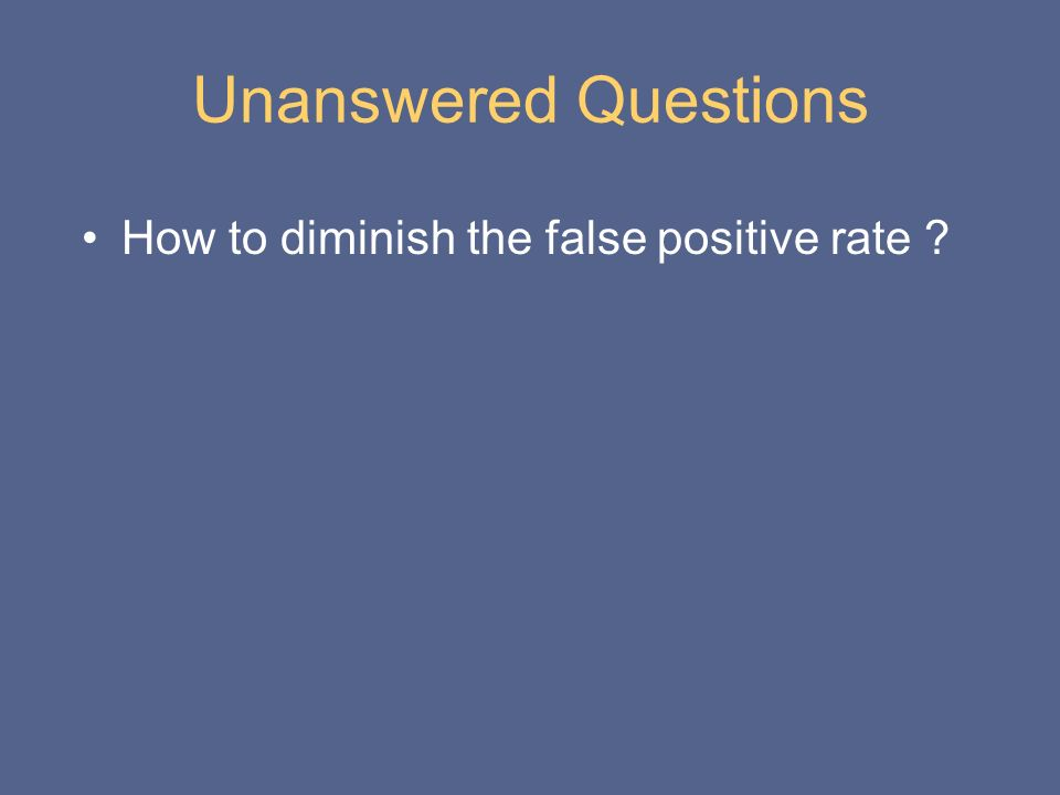 Unanswered Questions How to diminish the false positive rate ?