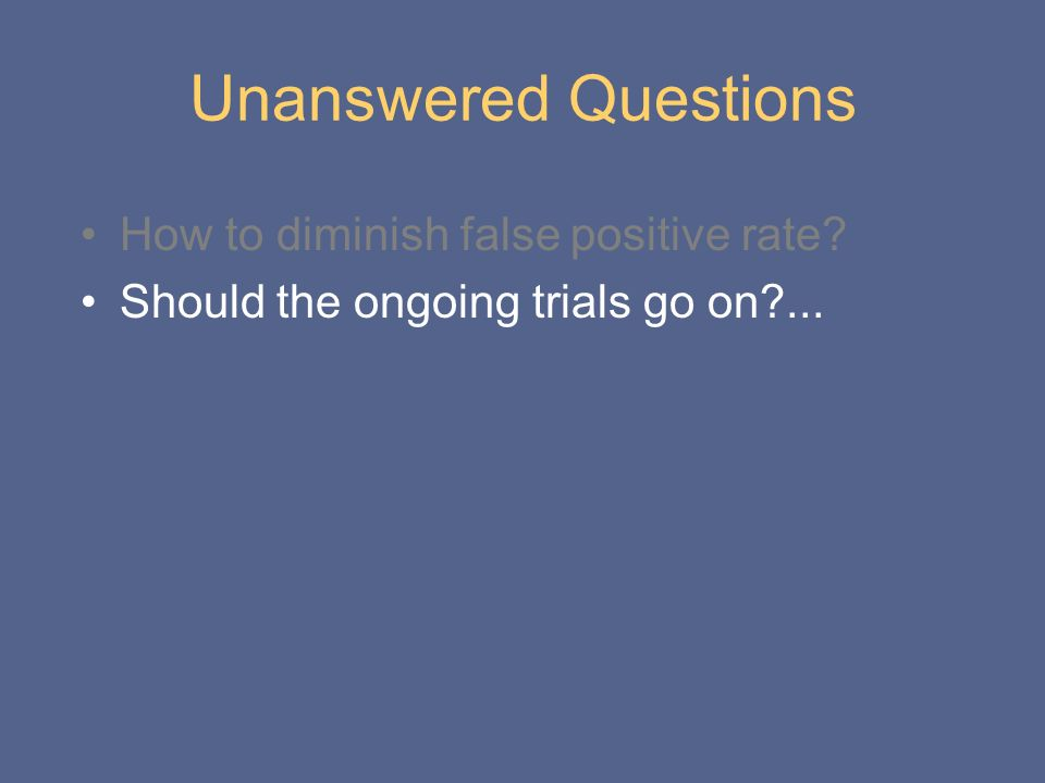 Unanswered Questions How to diminish false positive rate? Should the ongoing trials go on?...