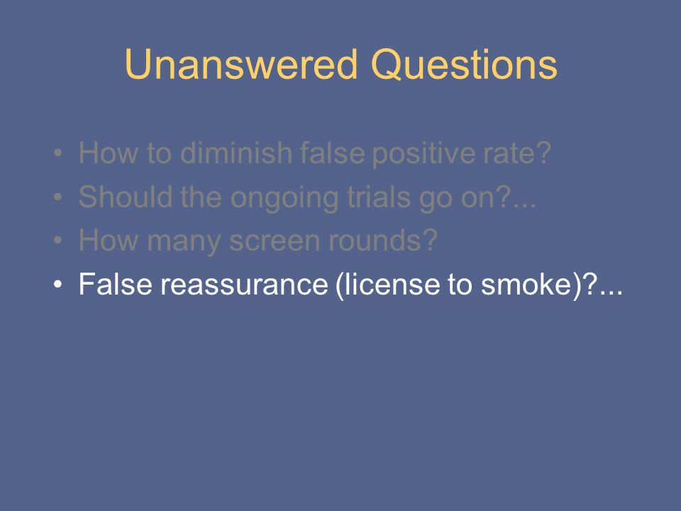 Unanswered Questions How to diminish false positive rate? Should the ongoing trials go on?... How many screen rounds? False reassurance (license to sm