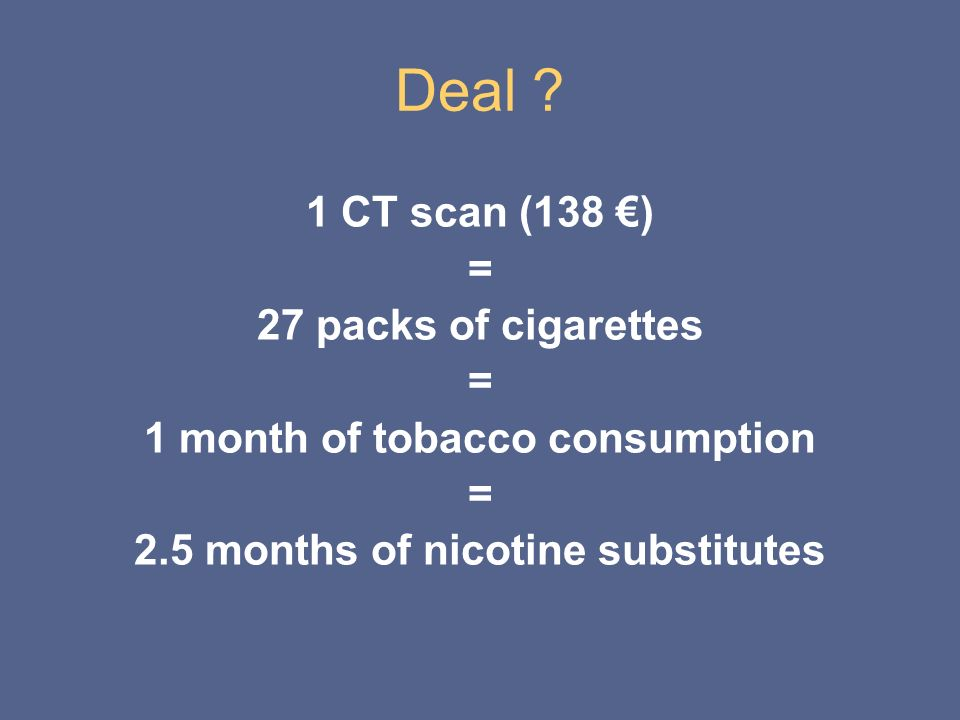 Deal ? 1 CT scan (138 ) = 27 packs of cigarettes = 1 month of tobacco consumption = 2.5 months of nicotine substitutes