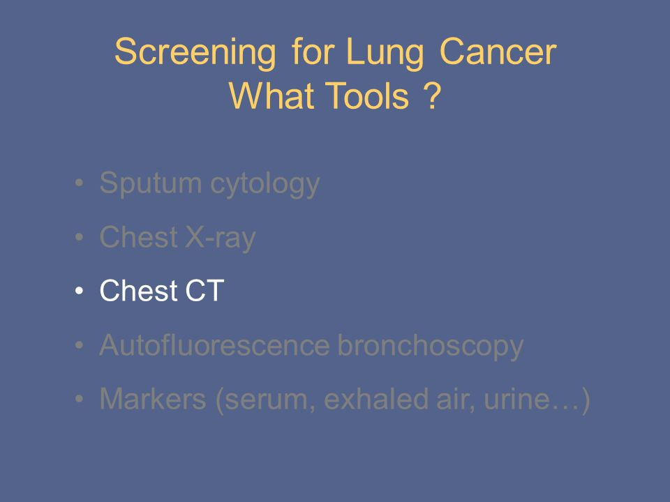 Screening for Lung Cancer What Tools ? Sputum cytology Chest X-ray Chest CT Autofluorescence bronchoscopy Markers (serum, exhaled air, urine…)