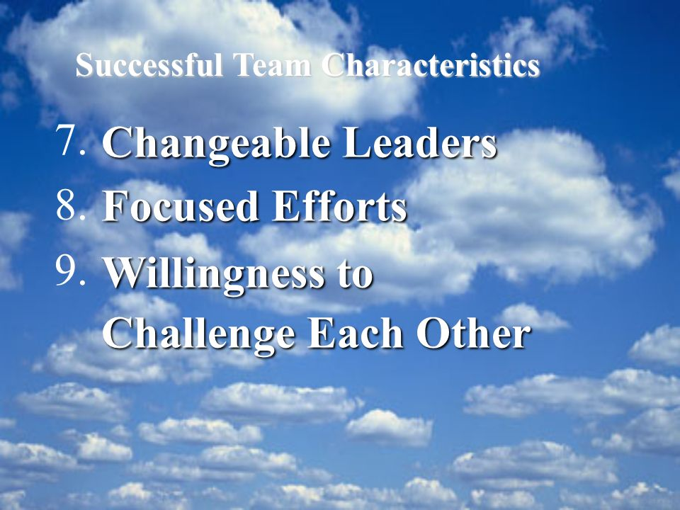 Changeable Leaders Focused Efforts Willingness to Challenge Each Other 7. 8. 9. Successful Team Characteristics