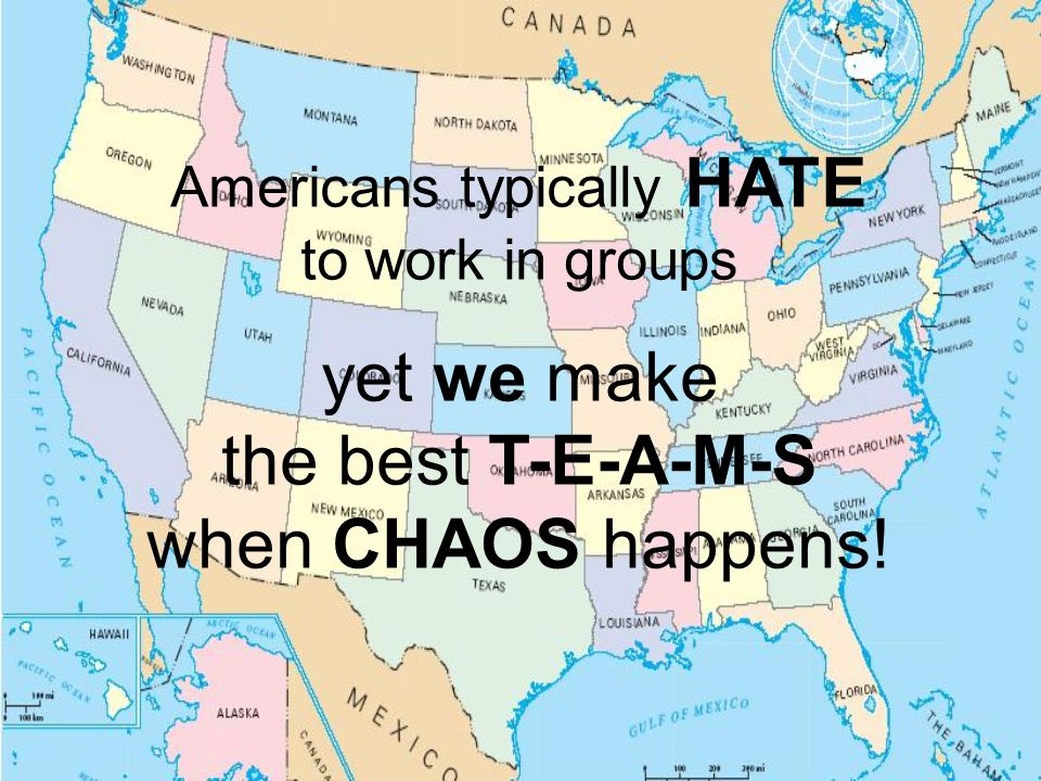 Americans typically HATE to work in groups yet we make the best T-E-A-M-S when CHAOS happens!