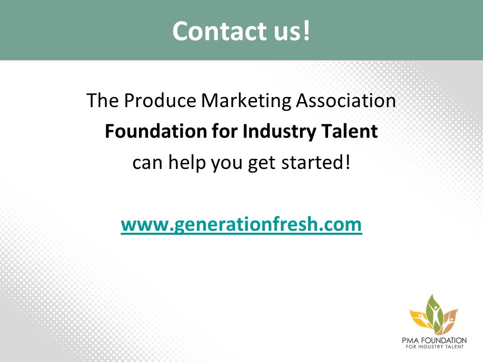 Contact us! The Produce Marketing Association Foundation for Industry Talent can help you get started! www.generationfresh.com