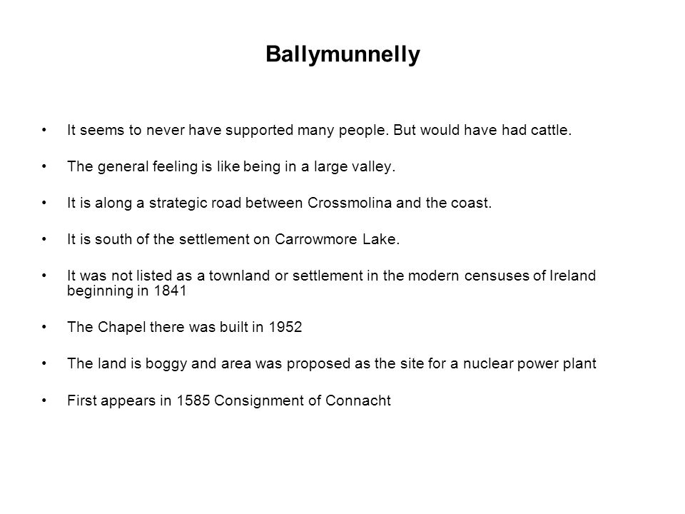 Ballymunnelly It seems to never have supported many people. But would have had cattle. The general feeling is like being in a large valley. It is alon
