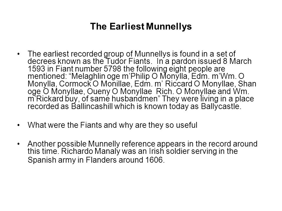The Earliest Munnellys The earliest recorded group of Munnellys is found in a set of decrees known as the Tudor Fiants. In a pardon issued 8 March 159
