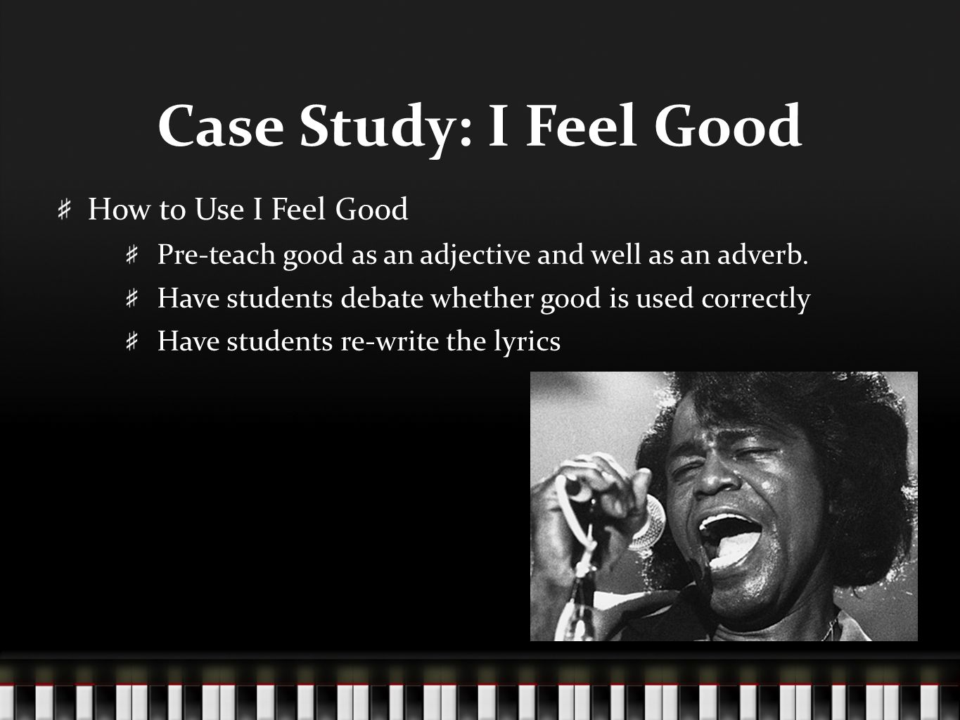 Case Study: I Feel Good How to Use I Feel Good Pre-teach good as an adjective and well as an adverb. Have students debate whether good is used correct