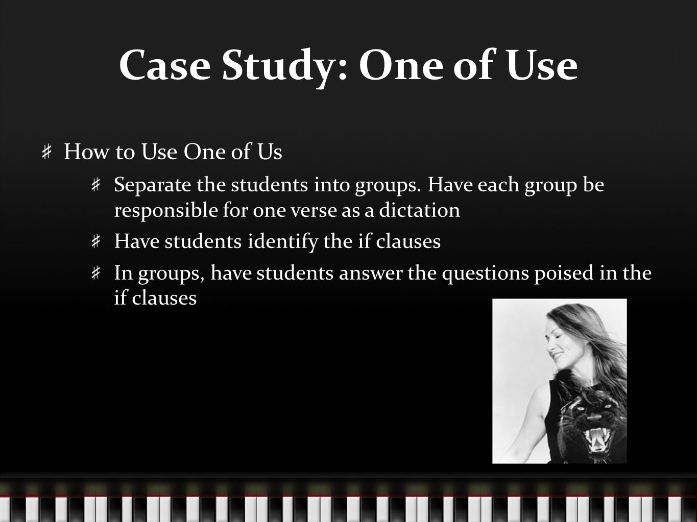 Case Study: One of Use How to Use One of Us Separate the students into groups. Have each group be responsible for one verse as a dictation Have studen