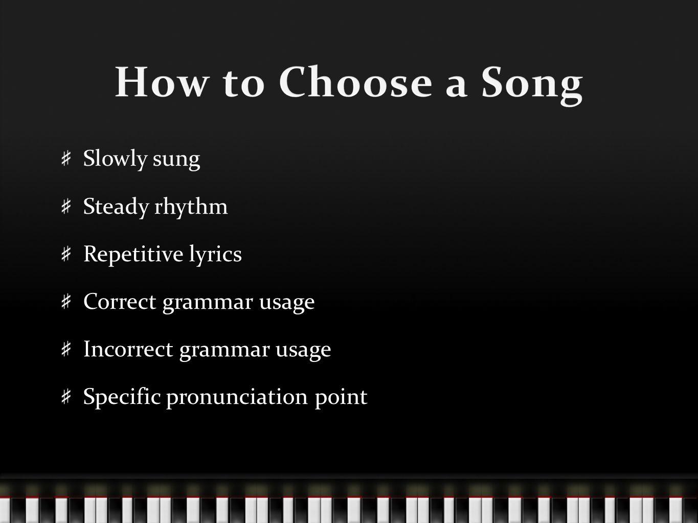 Slowly sung Steady rhythm Repetitive lyrics Correct grammar usage Incorrect grammar usage Specific pronunciation point