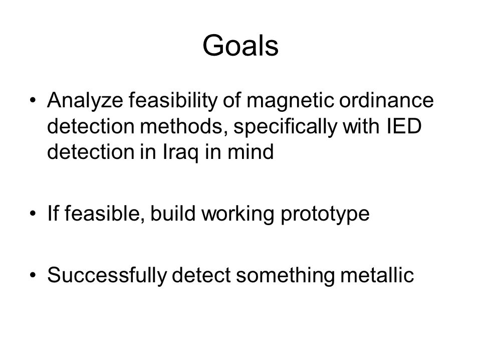 Goals Analyze feasibility of magnetic ordinance detection methods, specifically with IED detection in Iraq in mind If feasible, build working prototyp