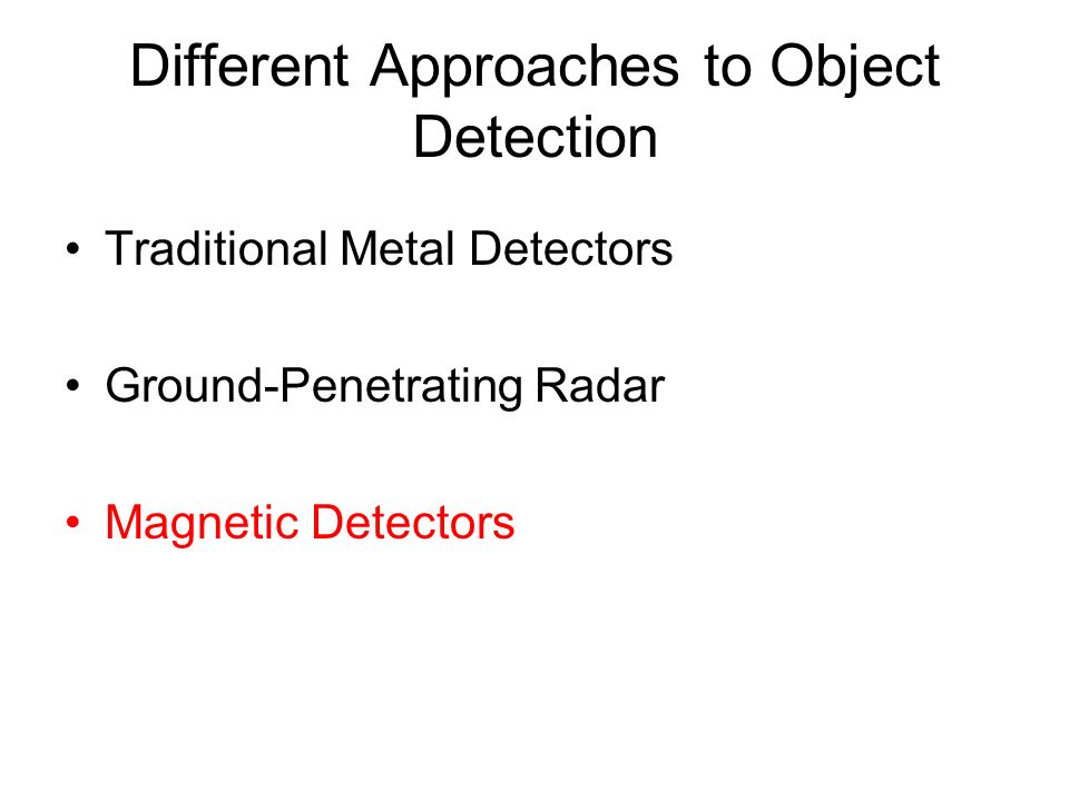 Different Approaches to Object Detection Traditional Metal Detectors Ground-Penetrating Radar Magnetic Detectors