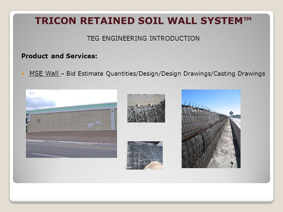 TRICON RETAINED SOIL WALL SYSTEM TEG ENGINEERING INTRODUCTION Product and Services: MSE Wall – Bid Estimate Quantities/Design/Design Drawings/Casting