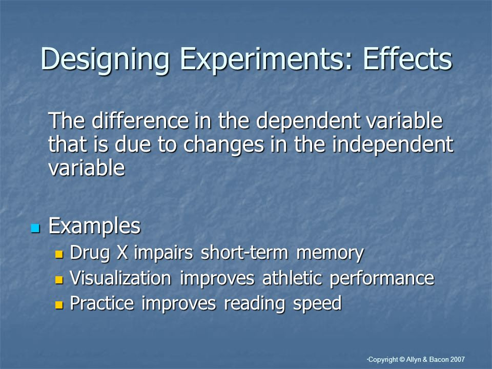 Copyright © Allyn & Bacon 2007 Designing Experiments: Effects The difference in the dependent variable that is due to changes in the independent varia